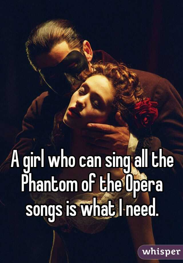 A girl who can sing all the Phantom of the Opera songs is what I need.