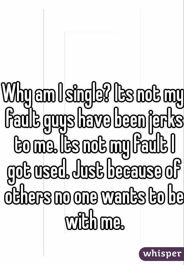 Why am I single? Its not my fault guys have been jerks to me. Its not my fault I got used. Just because of others no one wants to be with me.