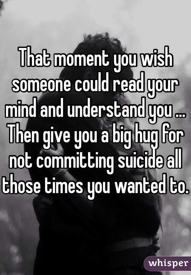 That moment you wish someone could read your mind and understand you ... Then give you a big hug for not committing suicide all those times you wanted to.
