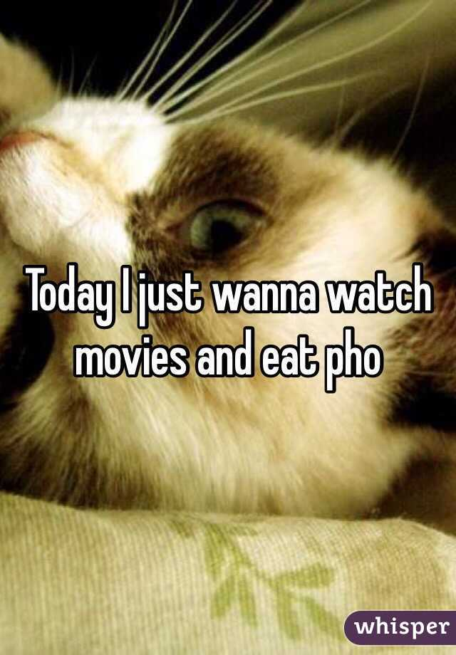 Today I just wanna watch movies and eat pho