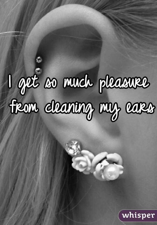I get so much pleasure from cleaning my ears