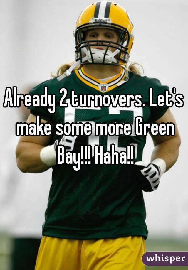 Already 2 turnovers. Let's make some more Green Bay!!! Haha!!