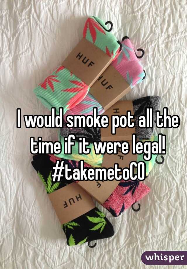 I would smoke pot all the time if it were legal! #takemetoCO