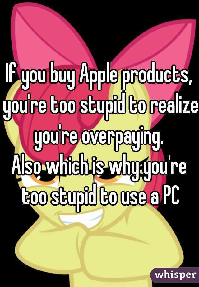 If you buy Apple products, you're too stupid to realize you're overpaying.  Also which is why you're too stupid to use a PC