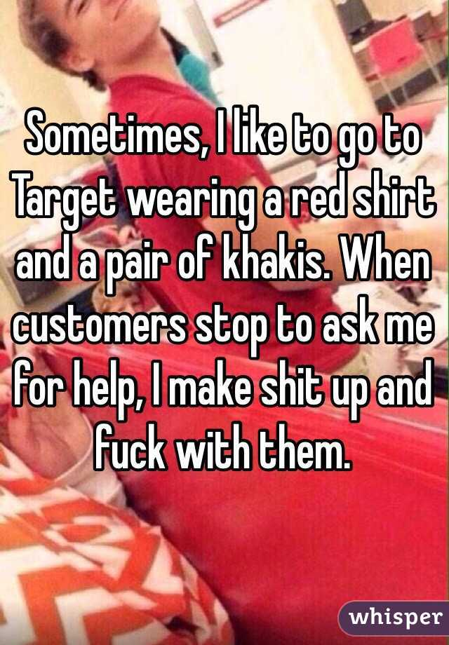 Sometimes, I like to go to Target wearing a red shirt and a pair of khakis. When customers stop to ask me for help, I make shit up and fuck with them.