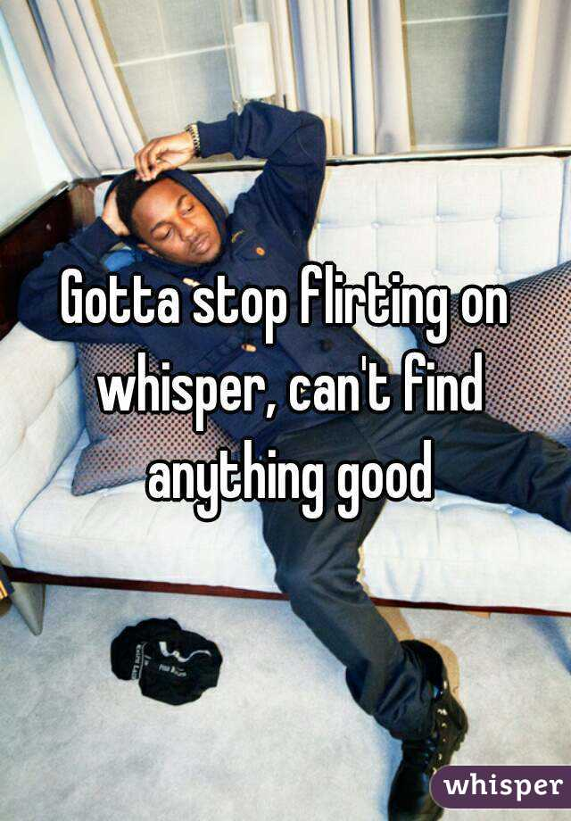 Gotta stop flirting on whisper, can't find anything good