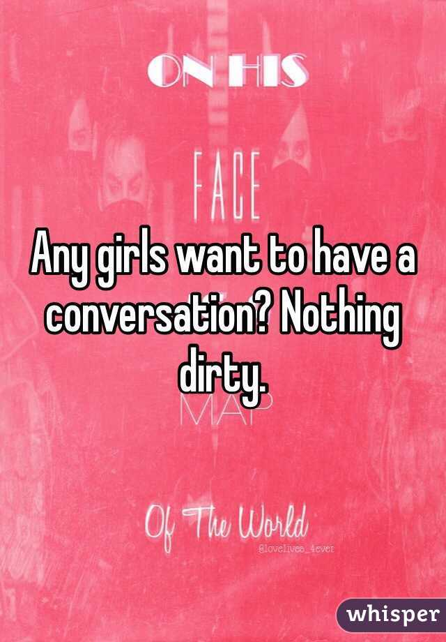 Any girls want to have a conversation? Nothing dirty.