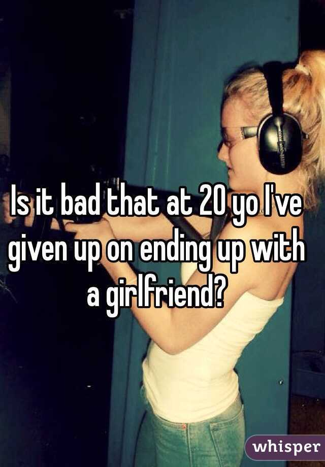 Is it bad that at 20 yo I've given up on ending up with a girlfriend?