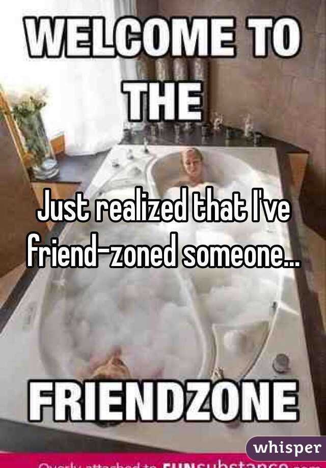 Just realized that I've friend-zoned someone...