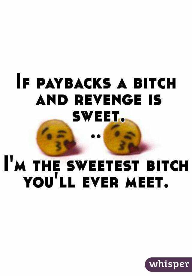 If paybacks a bitch and revenge is sweet...  I'm the sweetest bitch you'll ever meet.