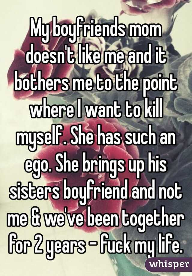 My boyfriends mom doesn't like me and it bothers me to the point where I want to kill myself. She has such an ego. She brings up his sisters boyfriend and not me & we've been together for 2 years - fuck my life.