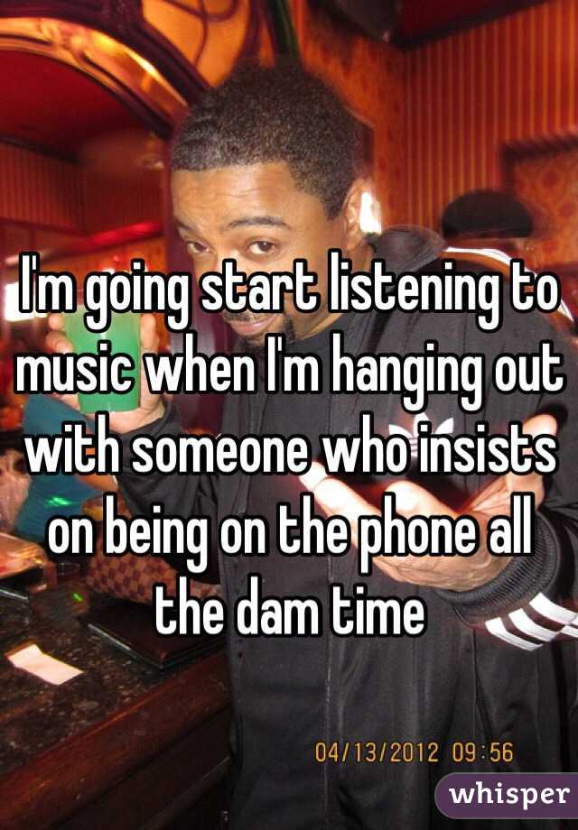 I'm going start listening to music when I'm hanging out with someone who insists on being on the phone all the dam time