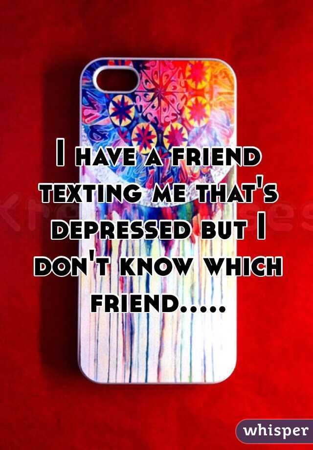 I have a friend texting me that's depressed but I don't know which friend.....