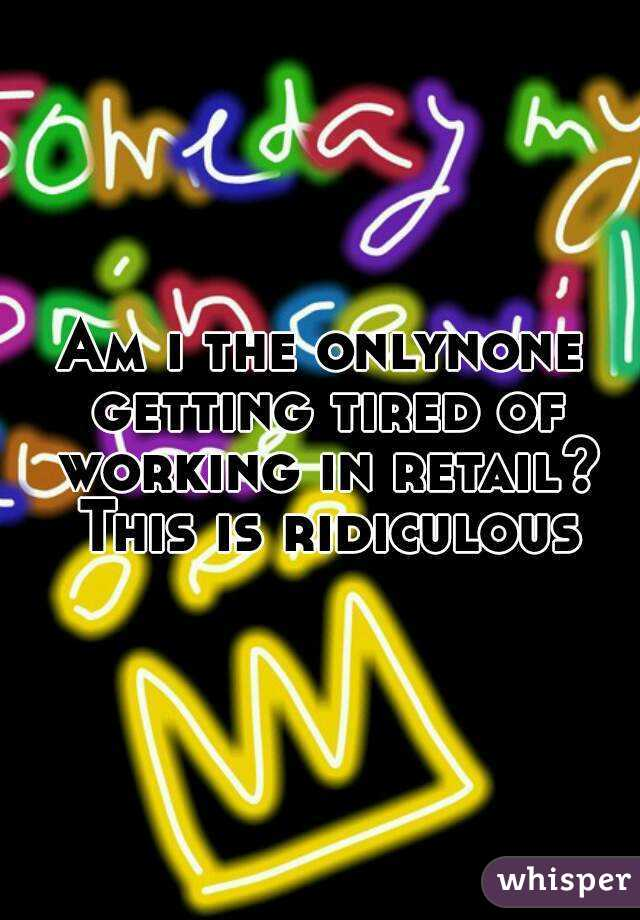 Am i the onlynone getting tired of working in retail? This is ridiculous