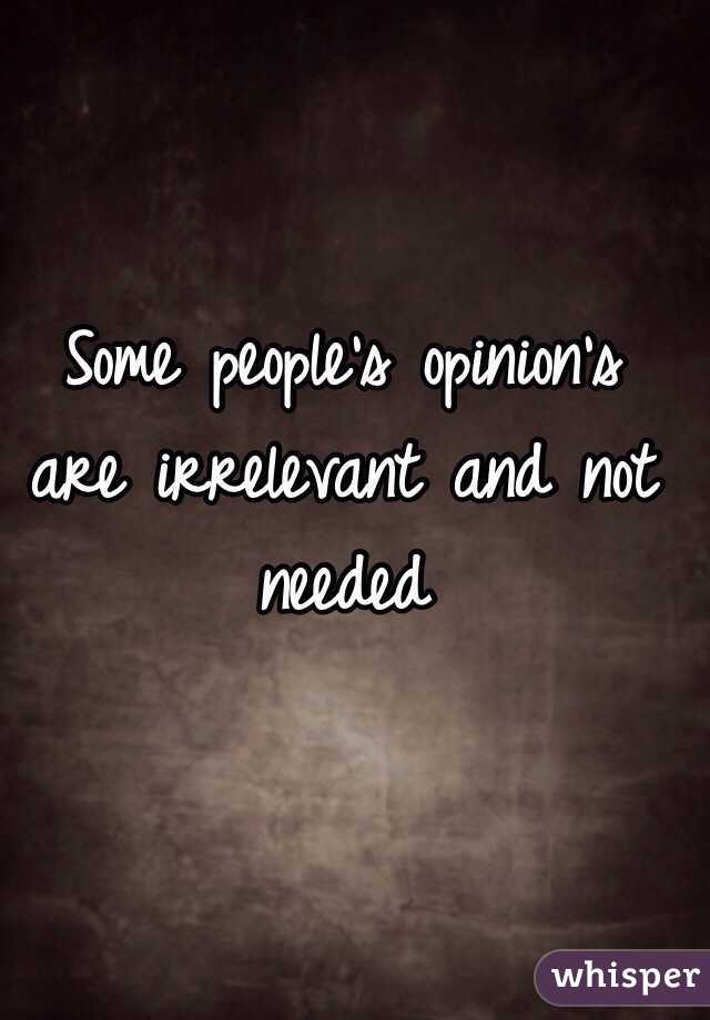 Some people's opinion's are irrelevant and not needed