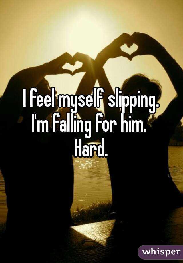 I feel myself slipping. I'm falling for him.  Hard.