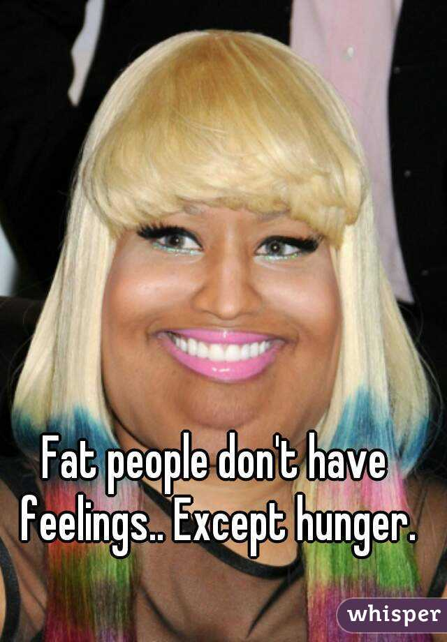 Fat people don't have feelings.. Except hunger.