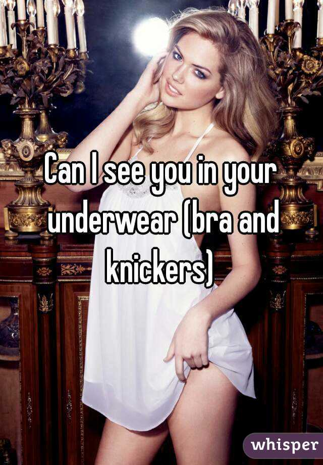 Can I see you in your underwear (bra and knickers)