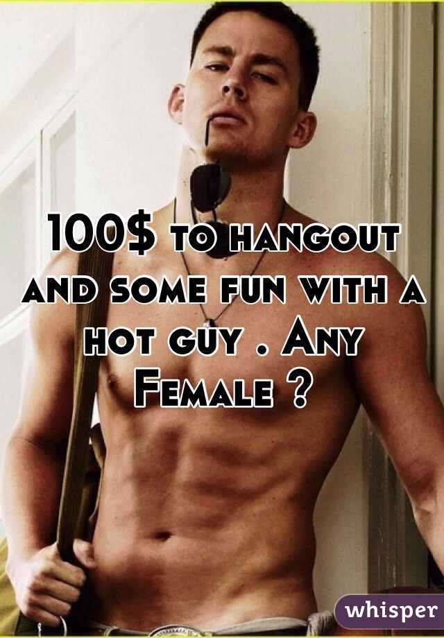 100$ to hangout and some fun with a hot guy . Any Female ?