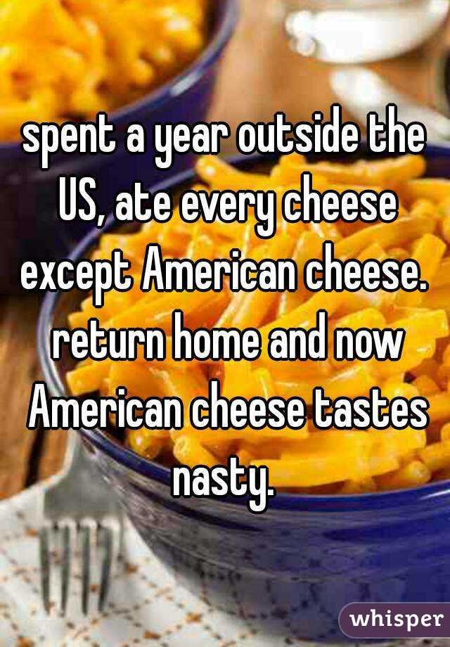 spent a year outside the US, ate every cheese except American cheese.  return home and now American cheese tastes nasty.
