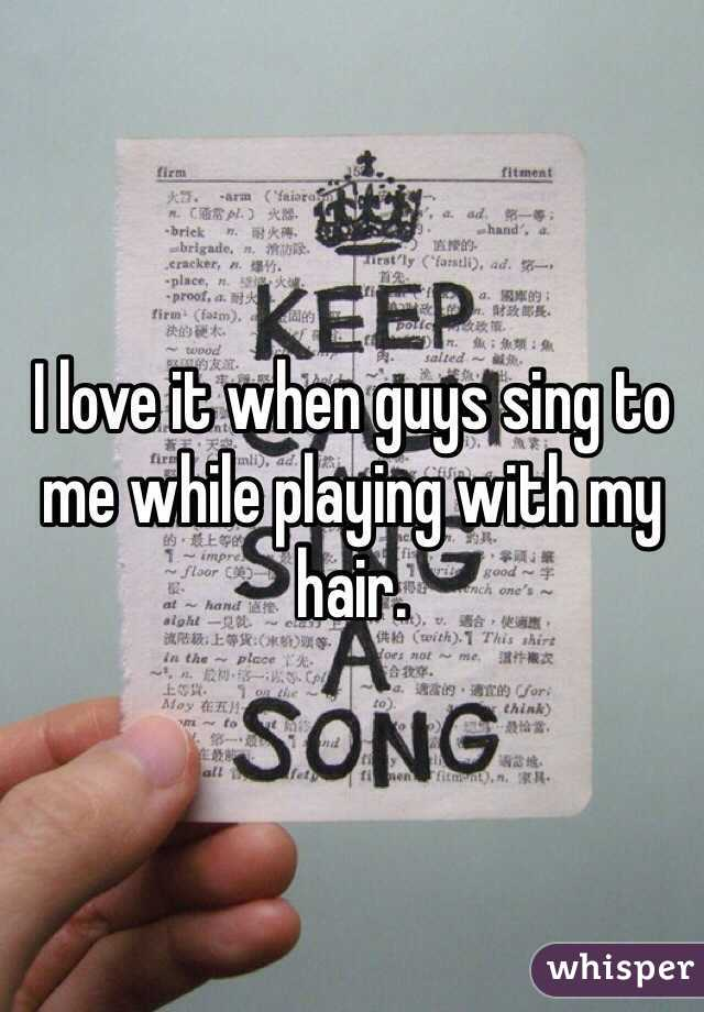 I love it when guys sing to me while playing with my hair.