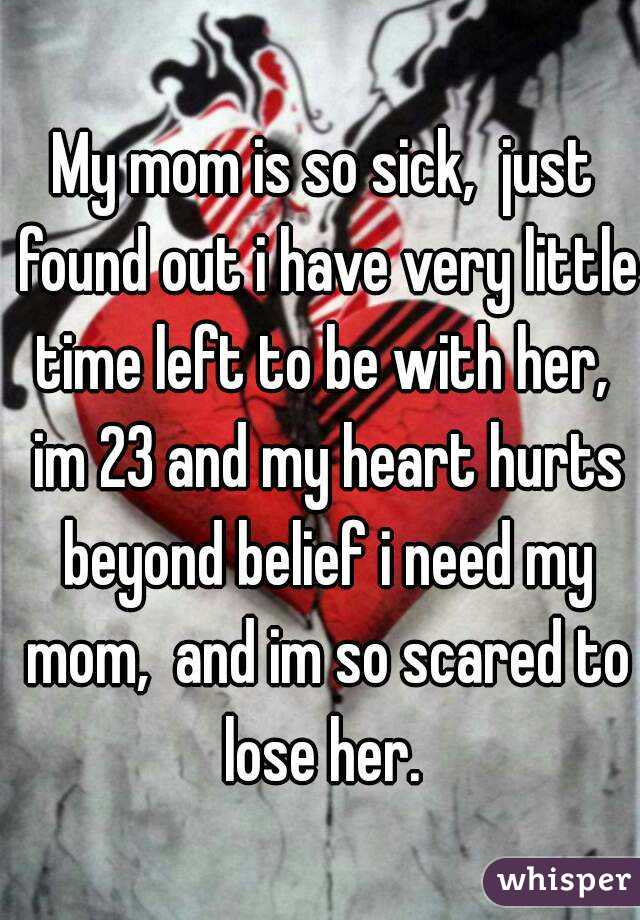 My mom is so sick,  just found out i have very little time left to be with her,  im 23 and my heart hurts beyond belief i need my mom,  and im so scared to lose her.