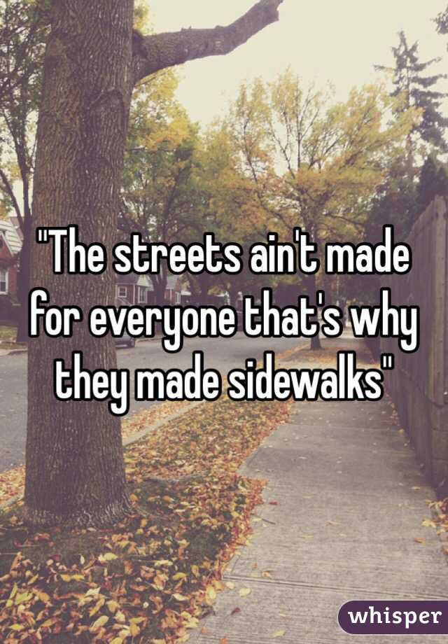 """""""The streets ain't made for everyone that's why they made sidewalks"""""""