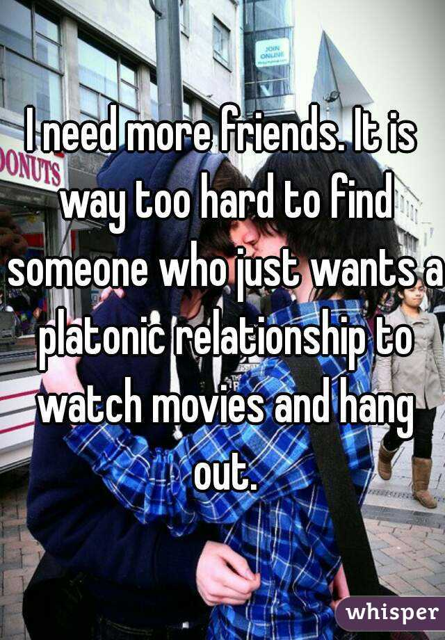 I need more friends. It is way too hard to find someone who just wants a platonic relationship to watch movies and hang out.