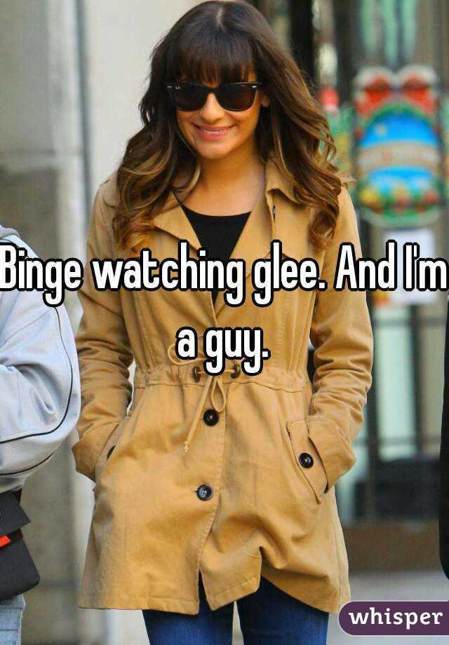 Binge watching glee. And I'm a guy.