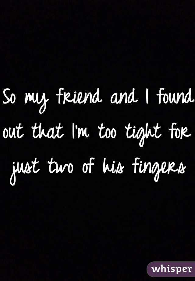So my friend and I found out that I'm too tight for just two of his fingers