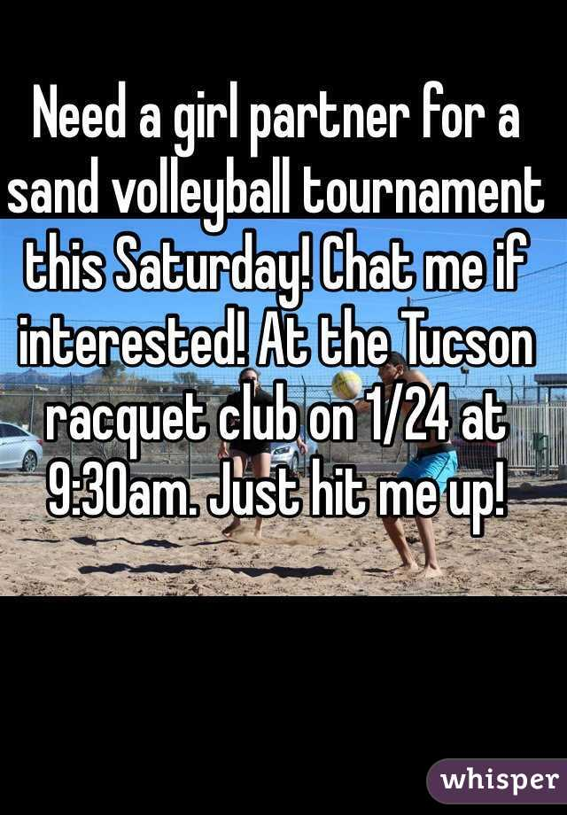 Need a girl partner for a sand volleyball tournament this Saturday! Chat me if interested! At the Tucson racquet club on 1/24 at 9:30am. Just hit me up!