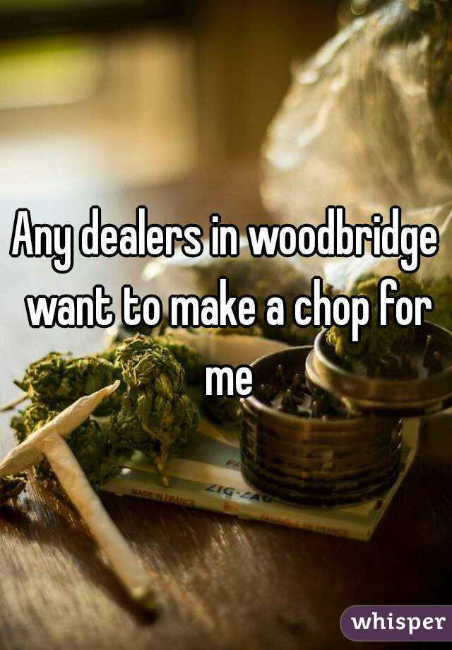 Any dealers in woodbridge want to make a chop for me
