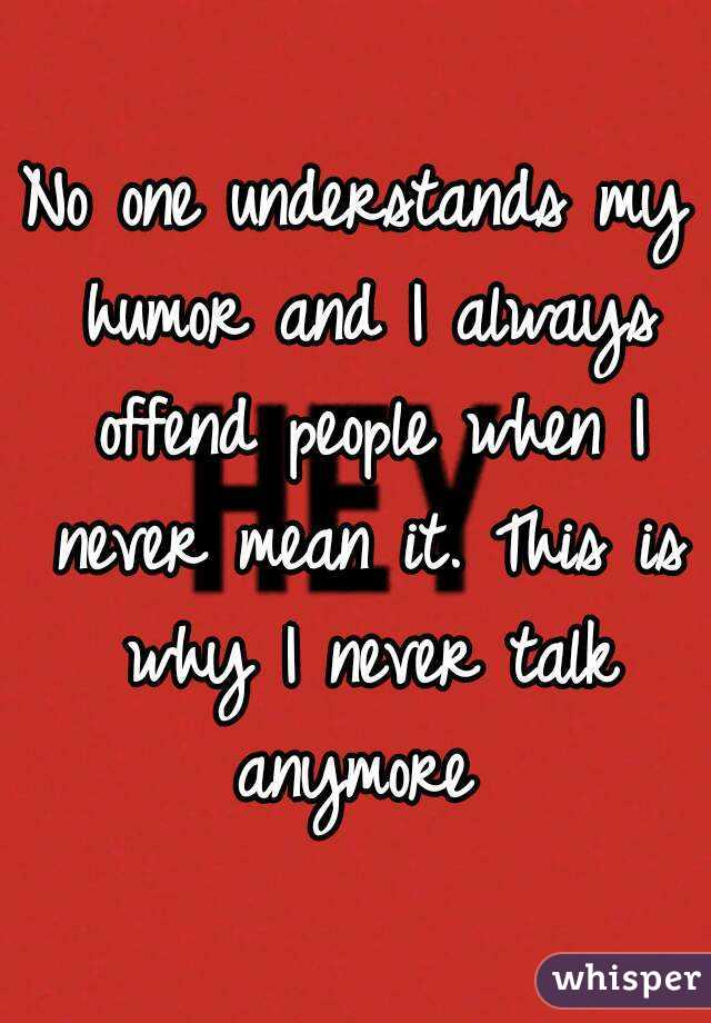 No one understands my humor and I always offend people when I never mean it. This is why I never talk anymore