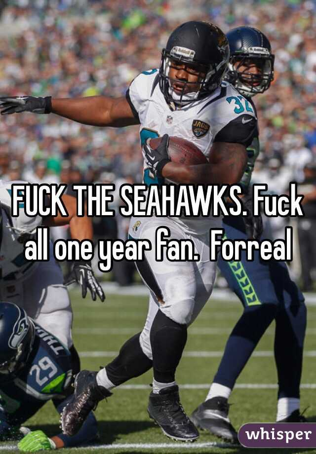 FUCK THE SEAHAWKS. Fuck all one year fan.  Forreal