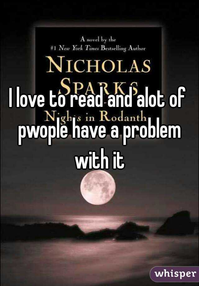 I love to read and alot of pwople have a problem with it