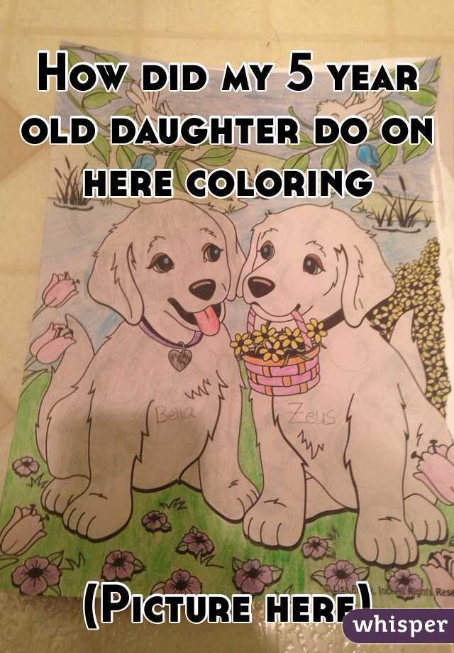 How did my 5 year old daughter do on here coloring         (Picture here)