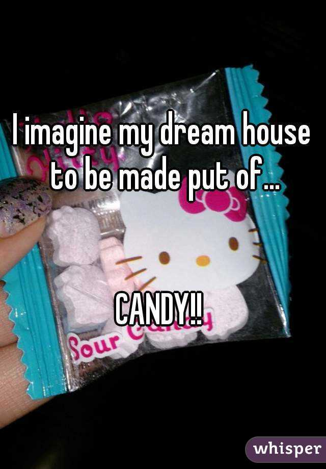 I imagine my dream house to be made put of...   CANDY!!