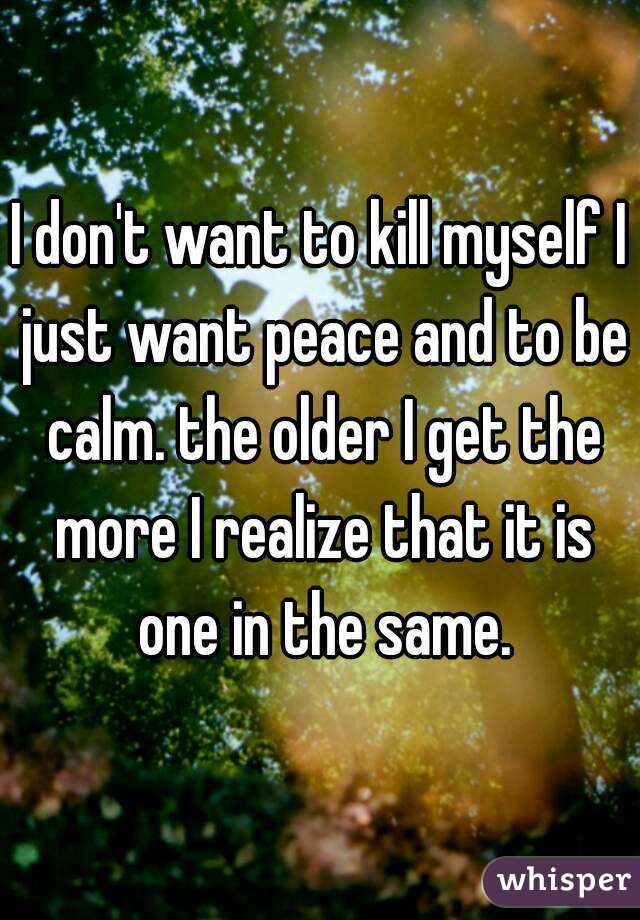 I don't want to kill myself I just want peace and to be calm. the older I get the more I realize that it is one in the same.