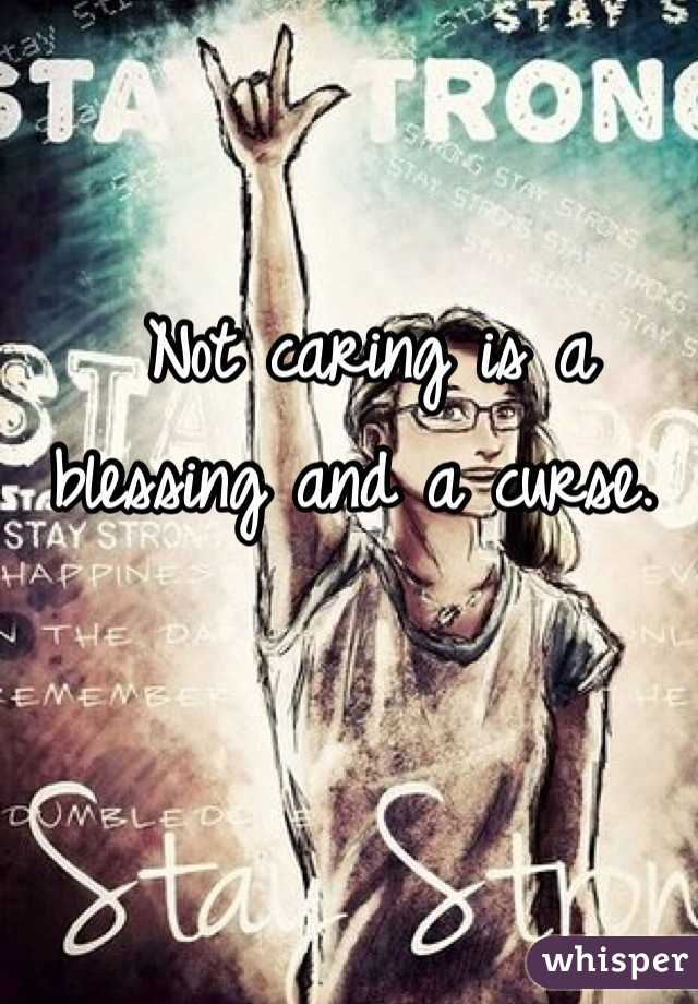 Not caring is a blessing and a curse.