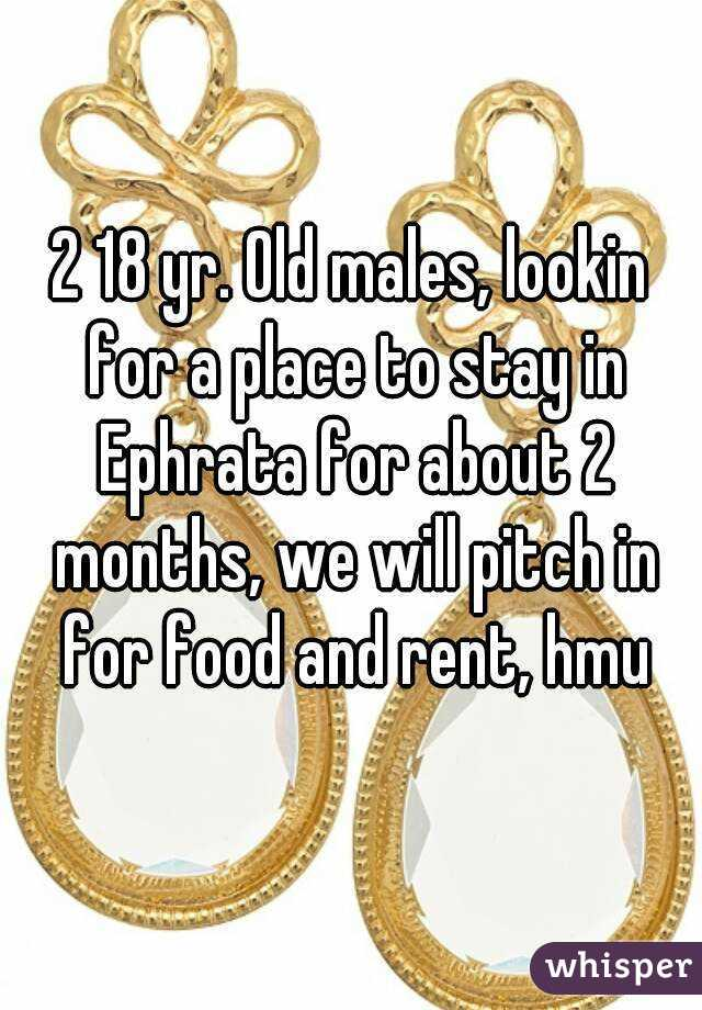 2 18 yr. Old males, lookin for a place to stay in Ephrata for about 2 months, we will pitch in for food and rent, hmu