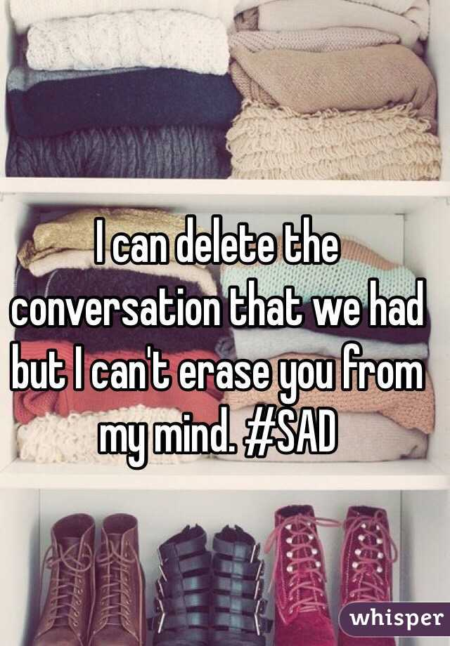 I can delete the conversation that we had but I can't erase you from my mind. #SAD