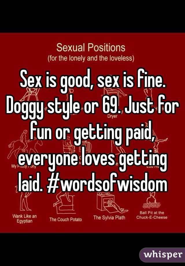 Sex is good, sex is fine. Doggy style or 69. Just for fun or getting paid, everyone loves getting laid. #wordsofwisdom