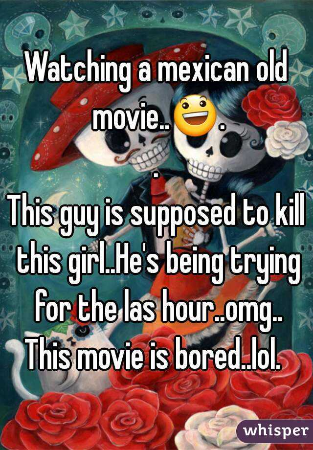 Watching a mexican old movie..😃.. This guy is supposed to kill this girl..He's being trying for the las hour..omg.. This movie is bored..lol.