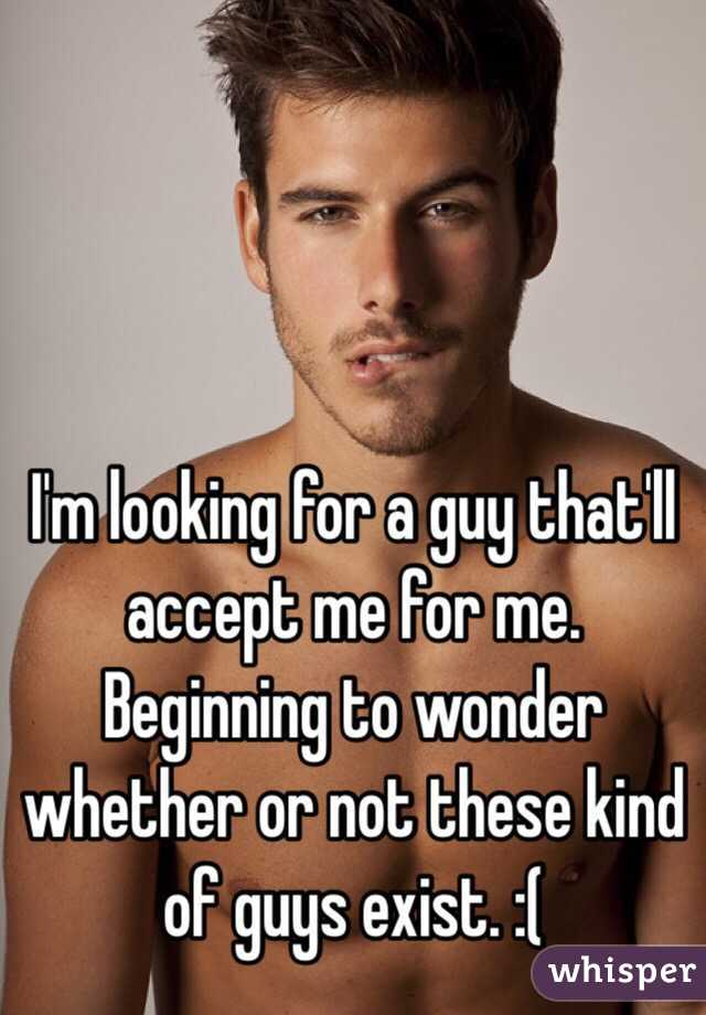I'm looking for a guy that'll accept me for me. Beginning to wonder whether or not these kind of guys exist. :(