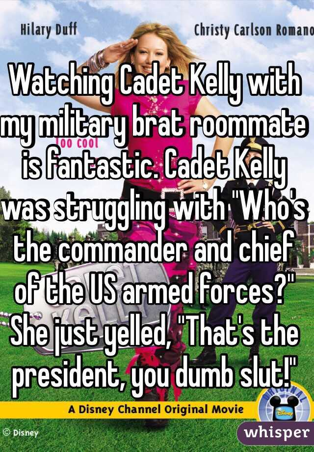 """Watching Cadet Kelly with my military brat roommate is fantastic. Cadet Kelly was struggling with """"Who's the commander and chief of the US armed forces?"""" She just yelled, """"That's the president, you dumb slut!"""""""