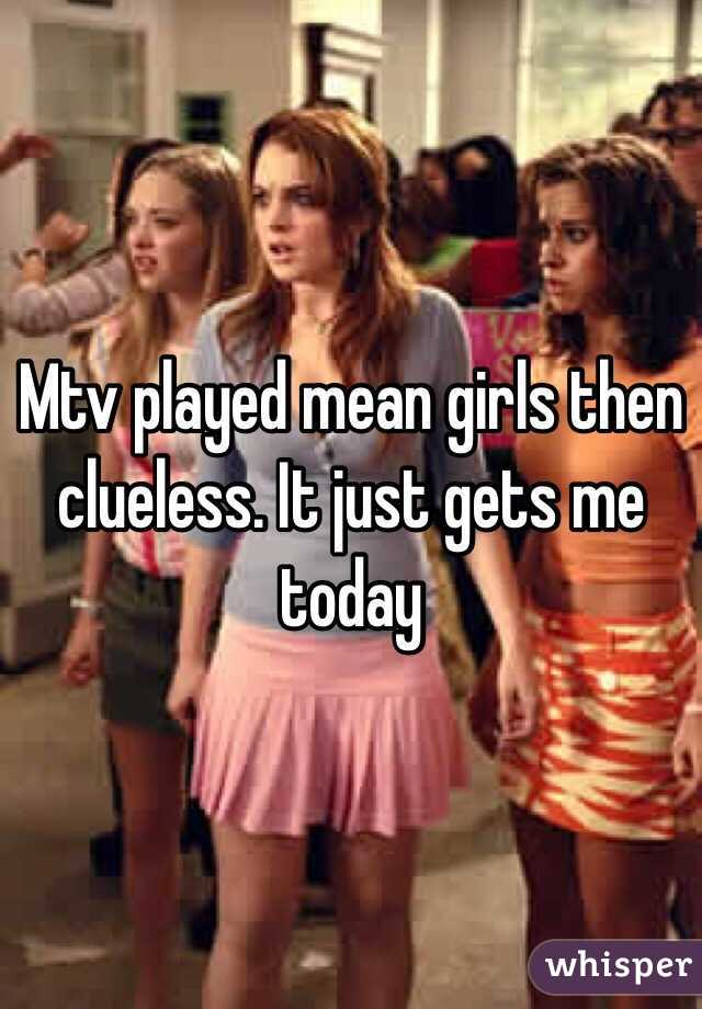 Mtv played mean girls then clueless. It just gets me today