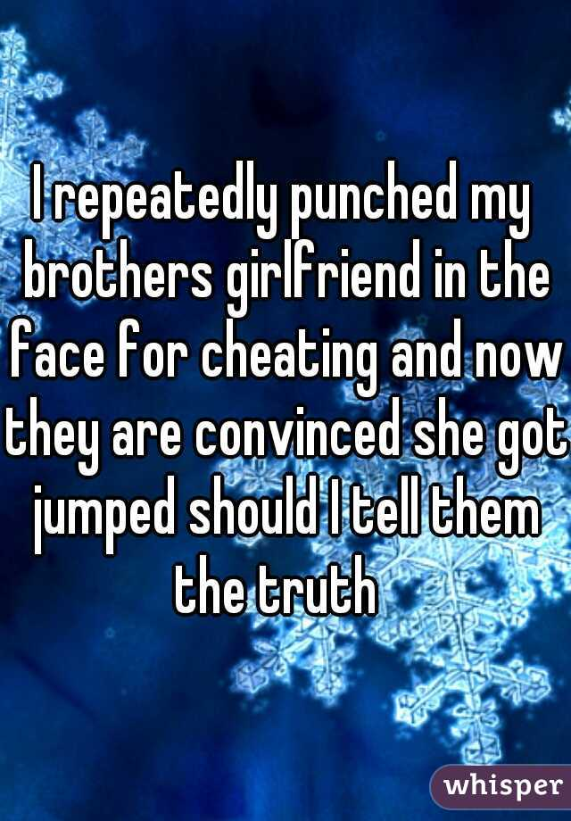 I repeatedly punched my brothers girlfriend in the face for cheating and now they are convinced she got jumped should I tell them the truth