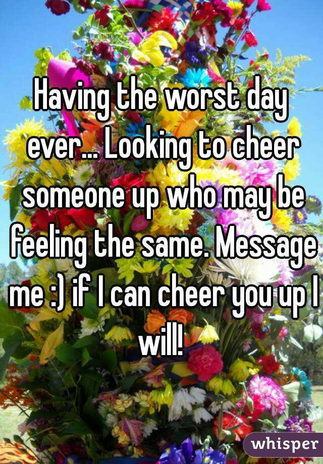 Having the worst day ever... Looking to cheer someone up who may be feeling the same. Message me :) if I can cheer you up I will!