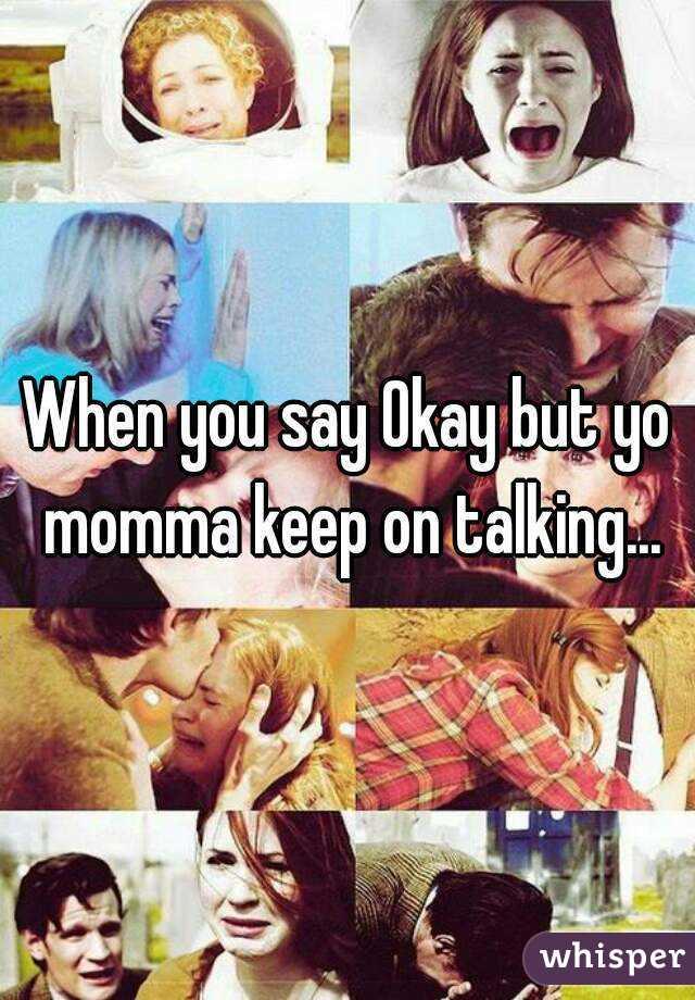 When you say Okay but yo momma keep on talking...