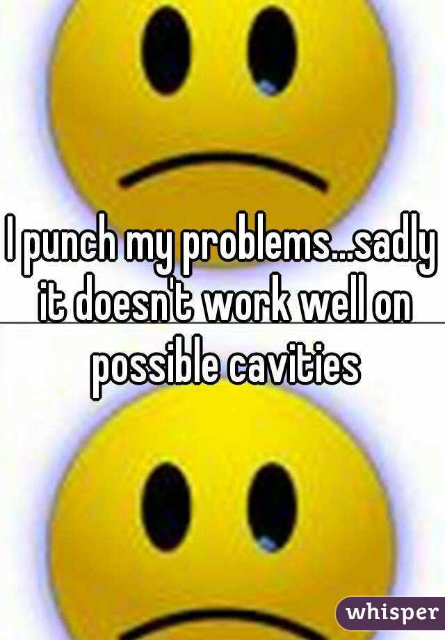 I punch my problems...sadly it doesn't work well on possible cavities